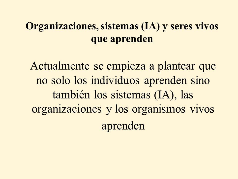 Actualmente se empieza a plantear que no solo los individuos aprenden sino también los sistemas (IA), las organizaciones y los organismos vivos aprenden Organizaciones, sistemas (IA) y seres vivos que aprenden