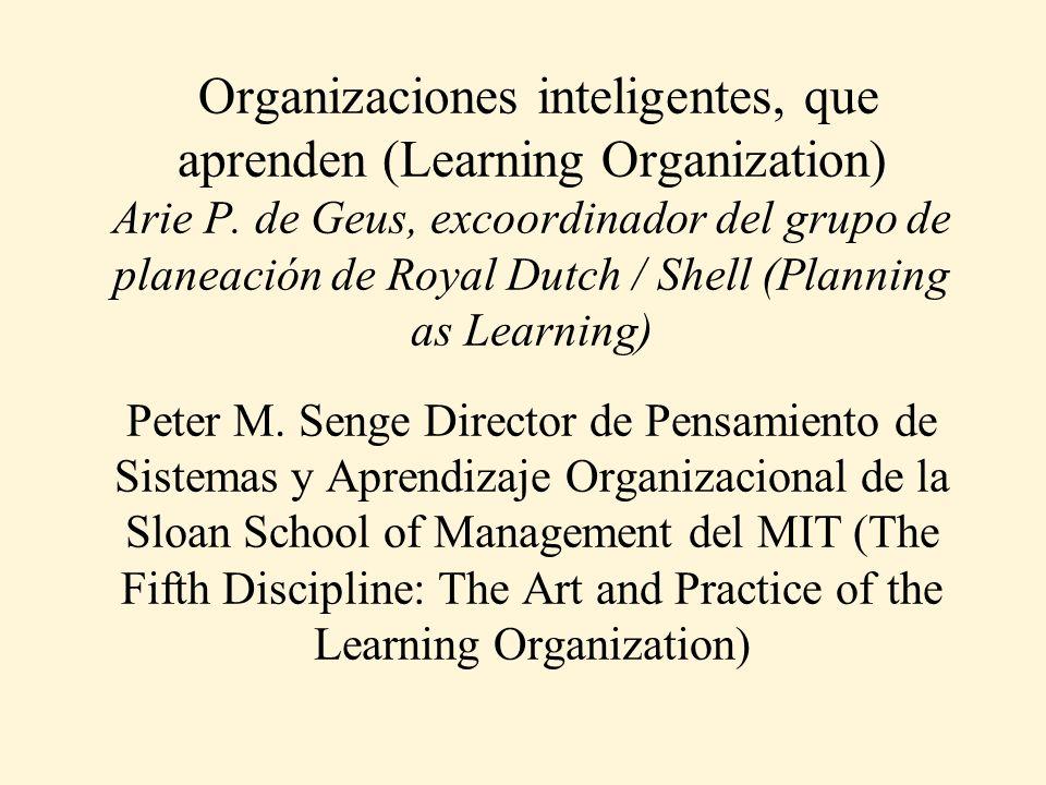 Organizaciones inteligentes, que aprenden (Learning Organization) Arie P. de Geus, excoordinador del grupo de planeación de Royal Dutch / Shell (Plann