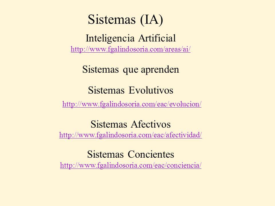 Sistemas (IA) Inteligencia Artificial http://www.fgalindosoria.com/areas/ai/ Sistemas que aprenden Sistemas Evolutivos http://www.fgalindosoria.com/eac/evolucion/ Sistemas Afectivos http://www.fgalindosoria.com/eac/afectividad/ Sistemas Concientes http://www.fgalindosoria.com/eac/conciencia/