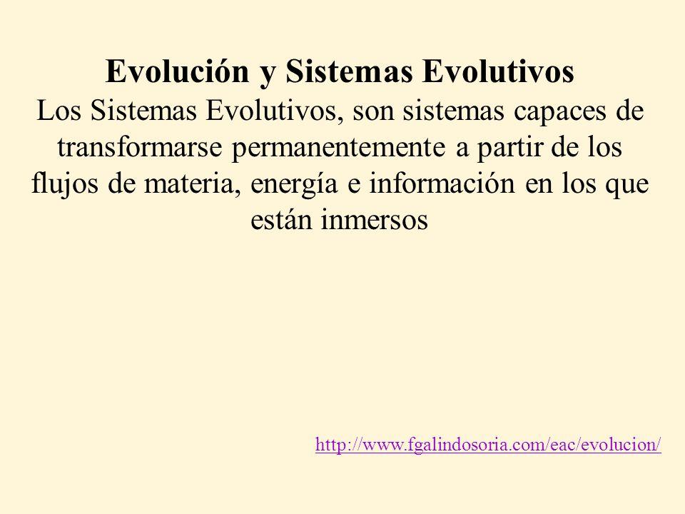 Evolución y Sistemas Evolutivos Los Sistemas Evolutivos, son sistemas capaces de transformarse permanentemente a partir de los flujos de materia, energía e información en los que están inmersos http://www.fgalindosoria.com/eac/evolucion/