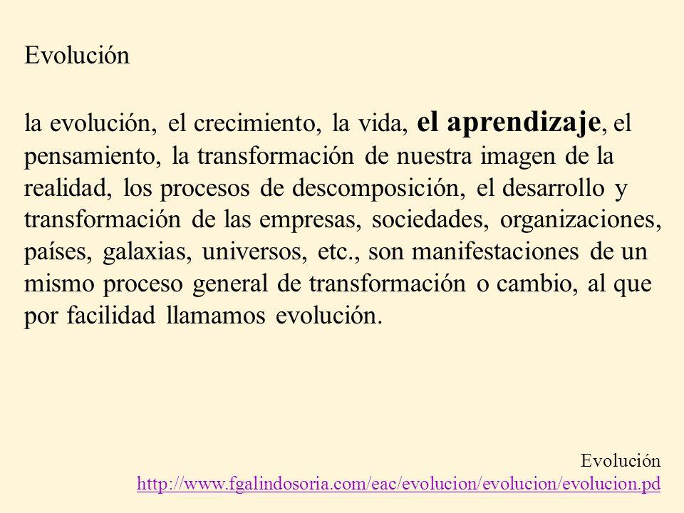 Evolución la evolución, el crecimiento, la vida, el aprendizaje, el pensamiento, la transformación de nuestra imagen de la realidad, los procesos de descomposición, el desarrollo y transformación de las empresas, sociedades, organizaciones, países, galaxias, universos, etc., son manifestaciones de un mismo proceso general de transformación o cambio, al que por facilidad llamamos evolución.
