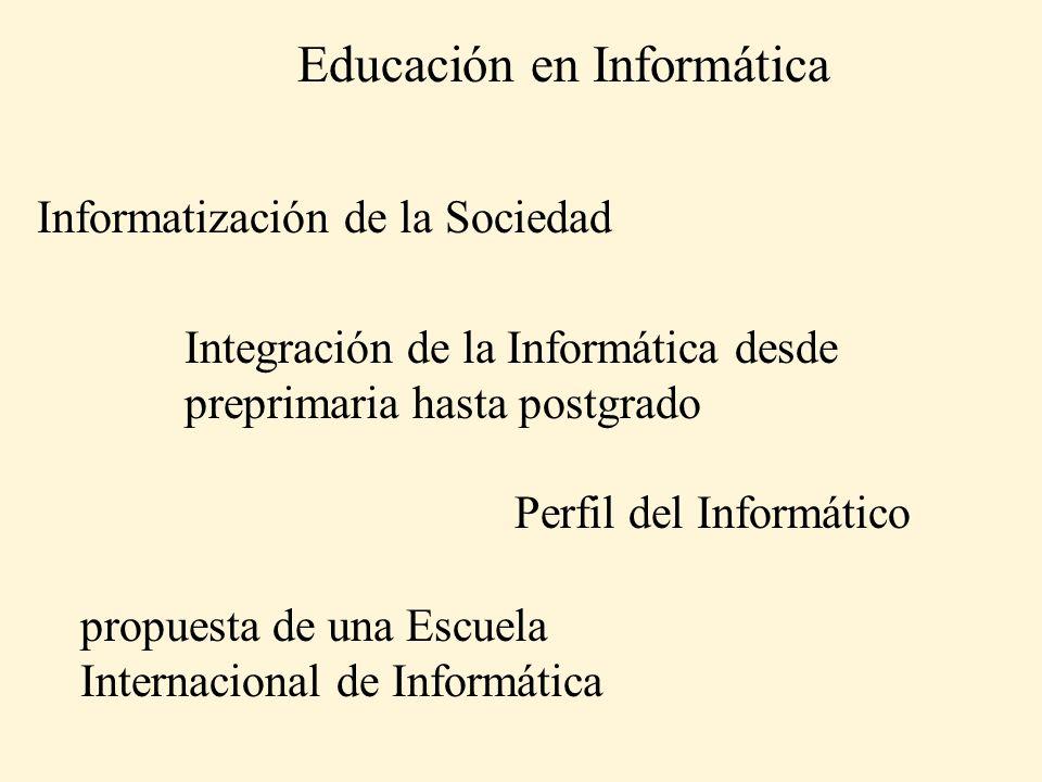 Informatización de la Sociedad Integración de la Informática desde preprimaria hasta postgrado Perfil del Informático propuesta de una Escuela Internacional de Informática Educación en Informática