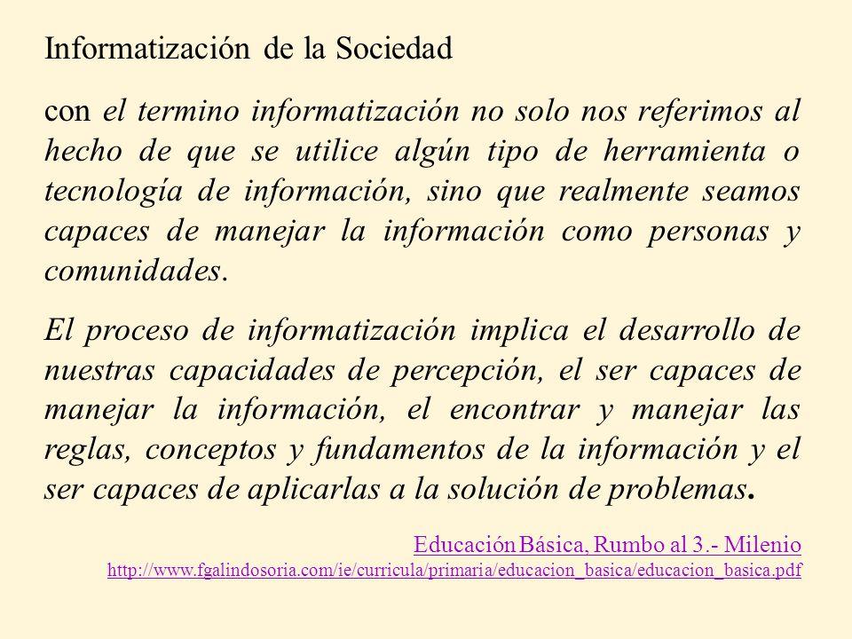 Informatización de la Sociedad con el termino informatización no solo nos referimos al hecho de que se utilice algún tipo de herramienta o tecnología de información, sino que realmente seamos capaces de manejar la información como personas y comunidades.