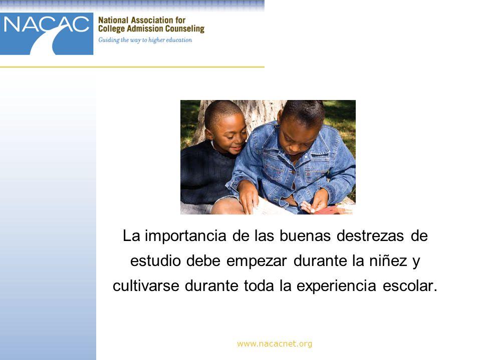 www.nacacnet.org La importancia de las buenas destrezas de estudio debe empezar durante la niñez y cultivarse durante toda la experiencia escolar.