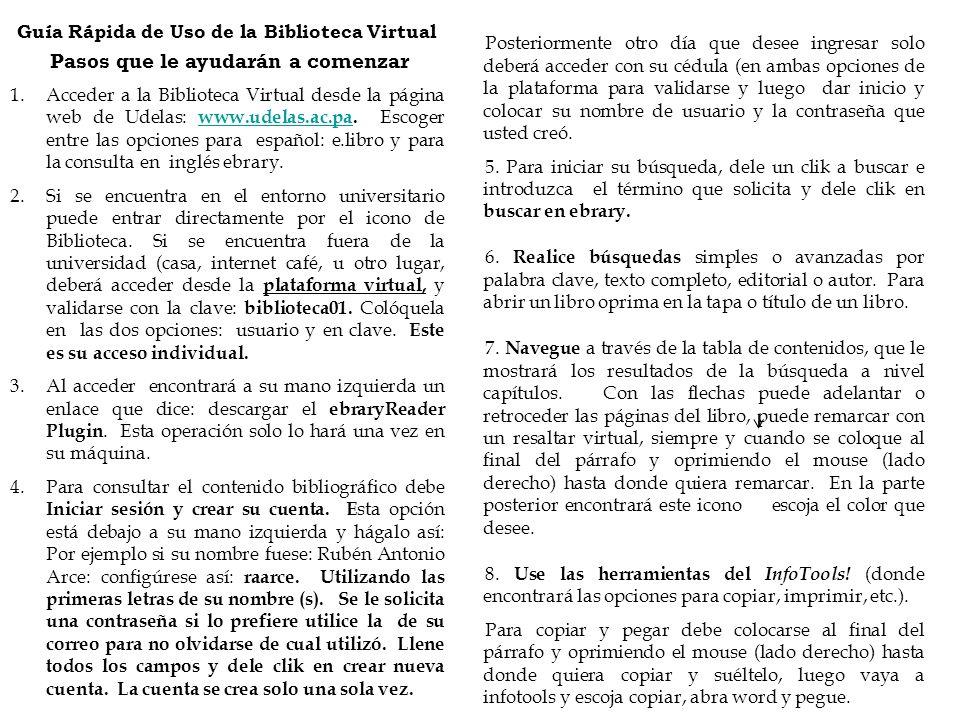 Guía Rápida de Uso de la Biblioteca Virtual Pasos que le ayudarán a comenzar 1.Acceder a la Biblioteca Virtual desde la página web de Udelas: www.udel