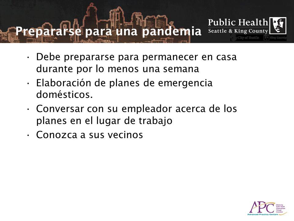Prepararse para una pandemia Debe prepararse para permanecer en casa durante por lo menos una semana Elaboración de planes de emergencia domésticos. C