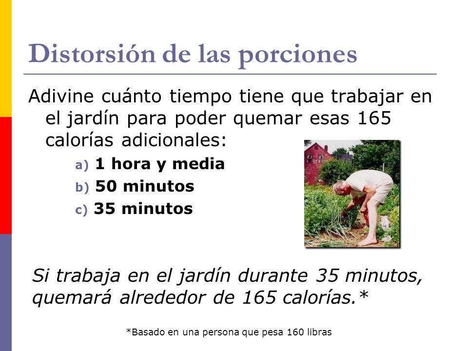 Distorsión de las porciones Adivine cuánto tiempo tiene que trabajar en el jardín para poder quemar esas 165 calorías adicionales: a) 1 hora y media b) 50 minutos c) 35 minutos Si trabaja en el jardín durante 35 minutos, quemará alrededor de 165 calorías.* *Basado en una persona que pesa 160 libras