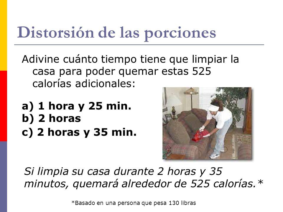 Distorsión de las porciones Adivine cuánto tiempo tiene que limpiar la casa para poder quemar estas 525 calorías adicionales: a) 1 hora y 25 min. b) 2