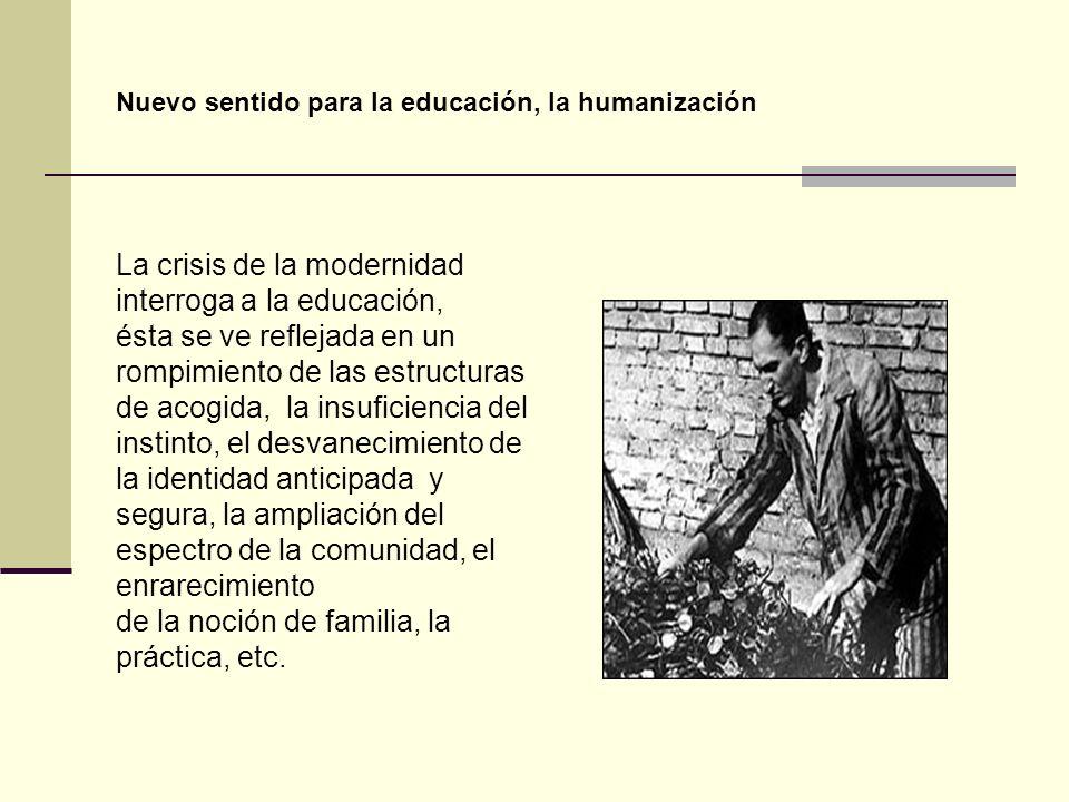 Nuevo sentido para la educación, la humanización La crisis de la modernidad interroga a la educación, ésta se ve reflejada en un rompimiento de las es