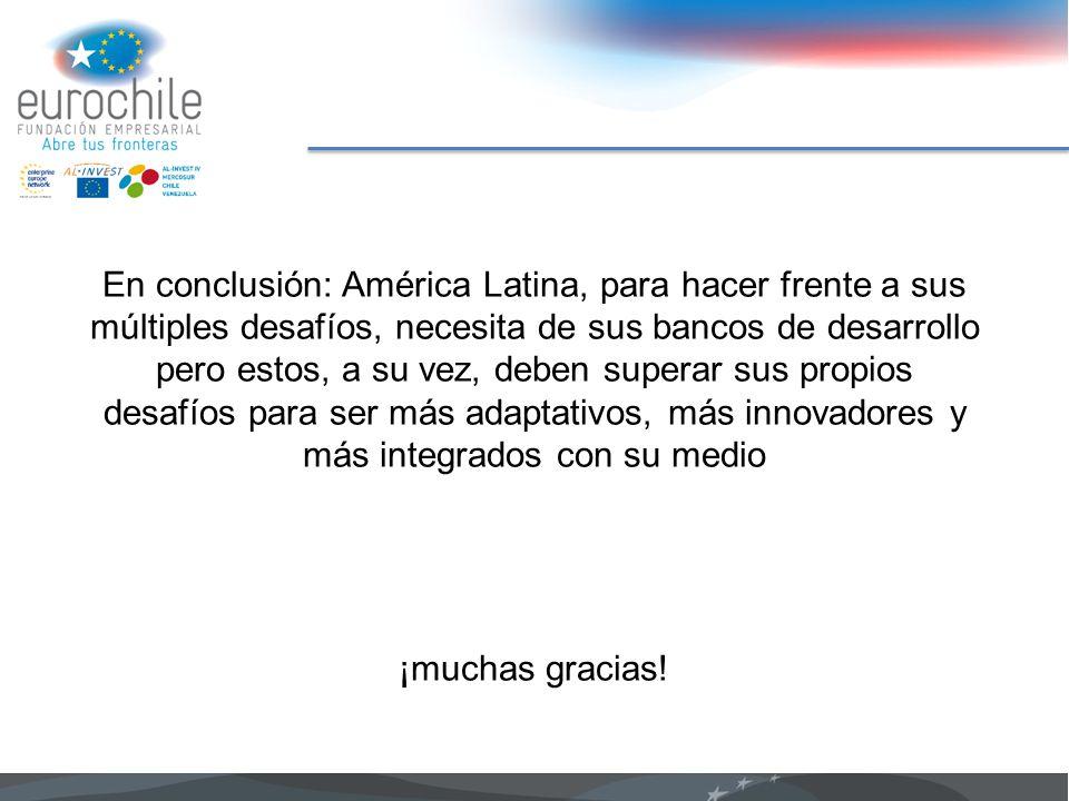 En conclusión: América Latina, para hacer frente a sus múltiples desafíos, necesita de sus bancos de desarrollo pero estos, a su vez, deben superar su