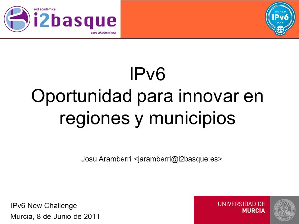 IPv6 Oportunidad para innovar en regiones y municipios IPv6 New Challenge Murcia, 8 de Junio de 2011 Josu Aramberri
