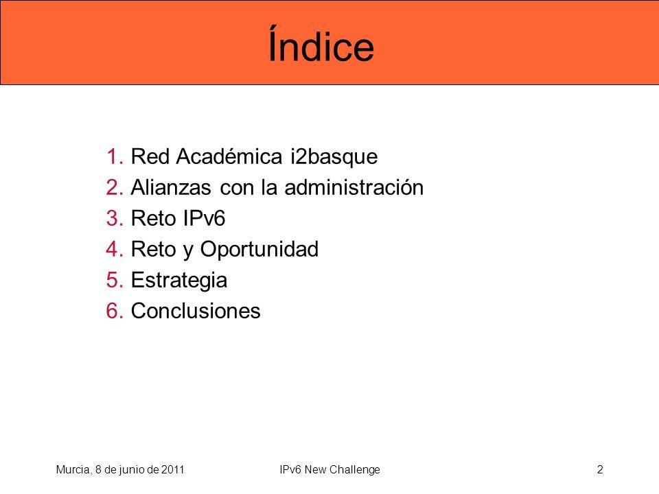 Índice 1.Red Académica i2basque 2.Alianzas con la administración 3.Reto IPv6 4.Reto y Oportunidad 5.Estrategia 6.Conclusiones Murcia, 8 de junio de 20112IPv6 New Challenge