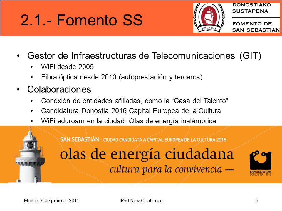 2.1.- Fomento SS Gestor de Infraestructuras de Telecomunicaciones (GIT) WiFi desde 2005 Fibra óptica desde 2010 (autoprestación y terceros) Colaboraciones Conexión de entidades afiliadas, como la Casa del Talento Candidatura Donostia 2016 Capital Europea de la Cultura WiFi eduroam en la ciudad: Olas de energía inalámbrica Murcia, 8 de junio de 20115IPv6 New Challenge