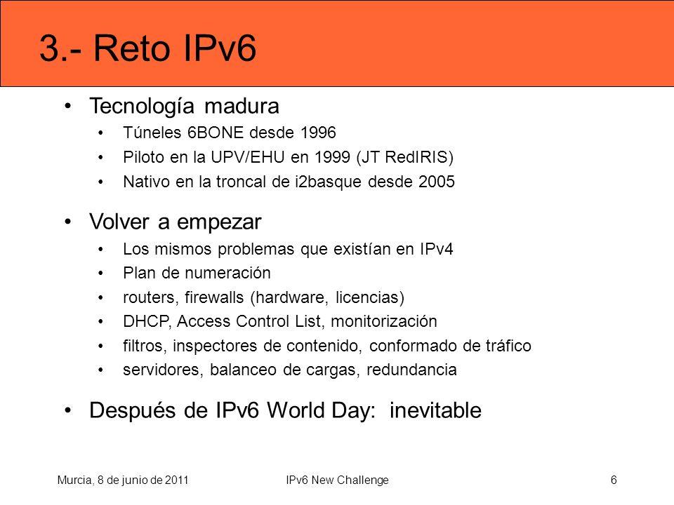 3.- Reto IPv6 Tecnología madura Túneles 6BONE desde 1996 Piloto en la UPV/EHU en 1999 (JT RedIRIS) Nativo en la troncal de i2basque desde 2005 Volver a empezar Los mismos problemas que existían en IPv4 Plan de numeración routers, firewalls (hardware, licencias) DHCP, Access Control List, monitorización filtros, inspectores de contenido, conformado de tráfico servidores, balanceo de cargas, redundancia Después de IPv6 World Day: inevitable Murcia, 8 de junio de 20116IPv6 New Challenge