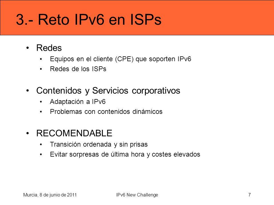3.- Reto IPv6 en ISPs Redes Equipos en el cliente (CPE) que soporten IPv6 Redes de los ISPs Contenidos y Servicios corporativos Adaptación a IPv6 Problemas con contenidos dinámicos RECOMENDABLE Transición ordenada y sin prisas Evitar sorpresas de última hora y costes elevados Murcia, 8 de junio de 20117IPv6 New Challenge
