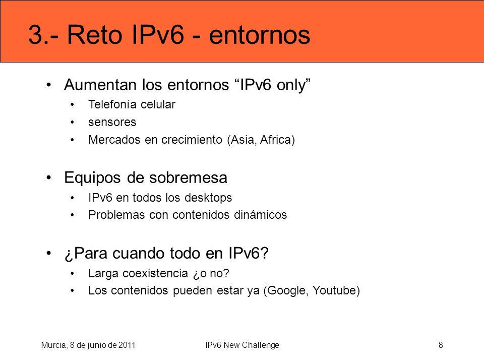3.- Reto IPv6 - entornos Aumentan los entornos IPv6 only Telefonía celular sensores Mercados en crecimiento (Asia, Africa) Equipos de sobremesa IPv6 en todos los desktops Problemas con contenidos dinámicos ¿Para cuando todo en IPv6.