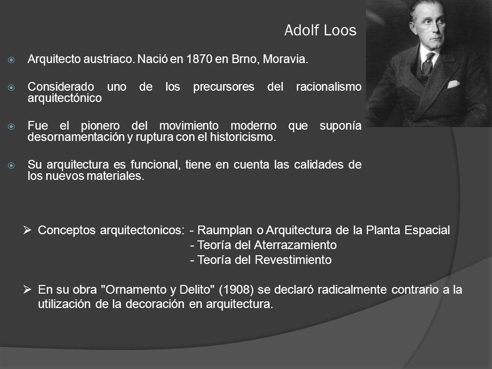 Adolf Loos Arquitecto austriaco. Nació en 1870 en Brno, Moravia. Considerado uno de los precursores del racionalismo arquitectónico Fue el pionero del