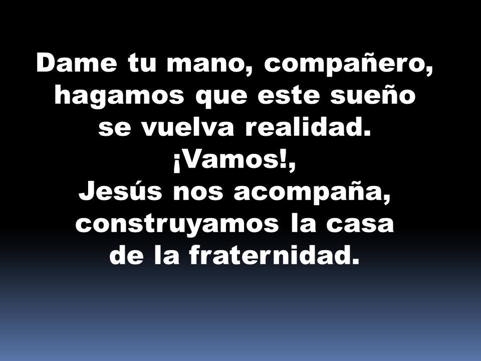 Dame tu mano, compañero, hagamos que este sueño se vuelva realidad. ¡Vamos!, Jesús nos acompaña, construyamos la casa de la fraternidad.