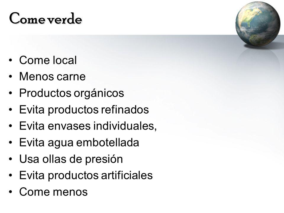 Come verde Come local Menos carne Productos orgánicos Evita productos refinados Evita envases individuales, Evita agua embotellada Usa ollas de presió