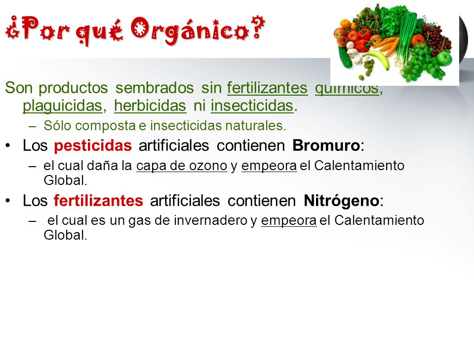 ¿Por qué Orgánico? Son productos sembrados sin fertilizantes químicos, plaguicidas, herbicidas ni insecticidas. –Sólo composta e insecticidas naturale