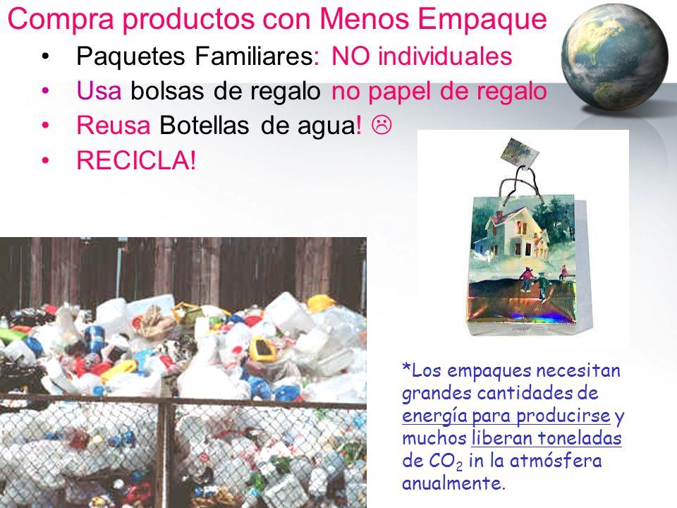 Compra productos con Menos Empaque Paquetes Familiares: NO individuales Usa bolsas de regalo no papel de regalo Reusa Botellas de agua! RECICLA! *Los