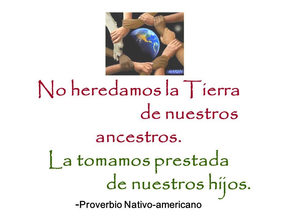No heredamos la Tierra de nuestros ancestros. La tomamos prestada de nuestros hijos. - Proverbio Nativo-americano
