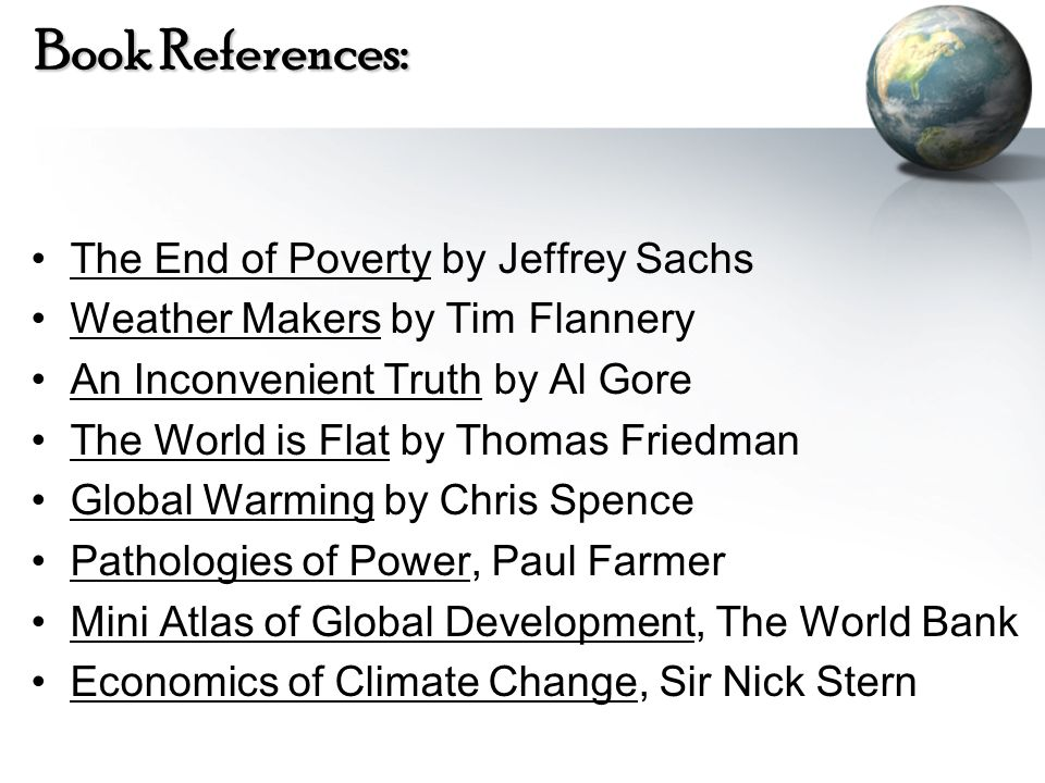Book References: The End of Poverty by Jeffrey Sachs Weather Makers by Tim Flannery An Inconvenient Truth by Al Gore The World is Flat by Thomas Fried