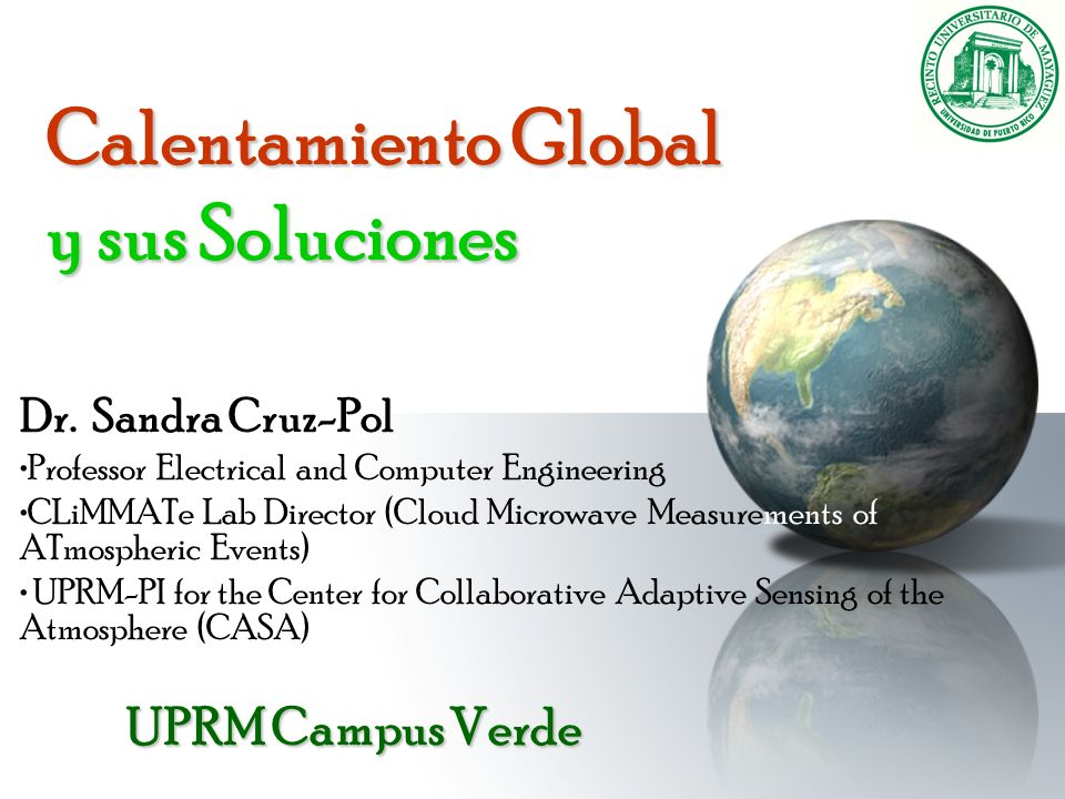Calentamiento Global y sus Soluciones Dr. Sandra Cruz-Pol Professor Electrical and Computer Engineering CLiMMATe Lab Director (Cloud Microwave Measure