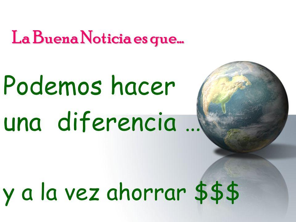 La Buena Noticia es que… Podemos hacer una diferencia … y a la vez ahorrar $$$