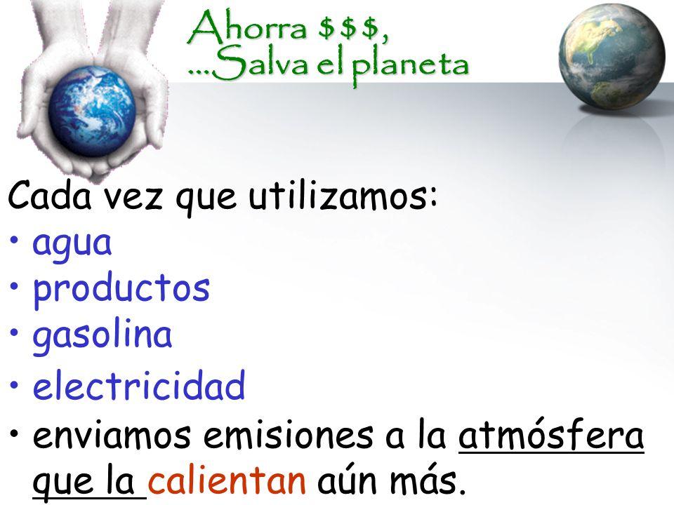 Ahorra $$$, …Salva el planeta Cada vez que utilizamos: agua productos gasolina electricidad enviamos emisiones a la atmósfera que la calientan aún más