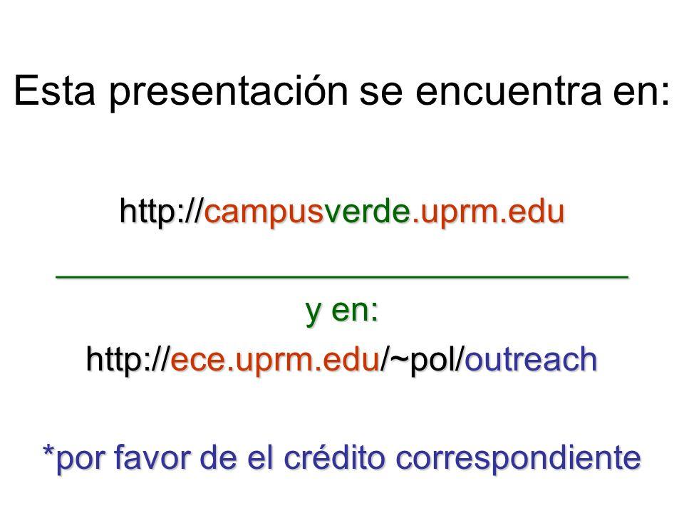 Esta presentación se encuentra en: http://campusverde.uprm.edu ______________________________ y en: http://ece.uprm.edu/~pol/outreach *por favor de el