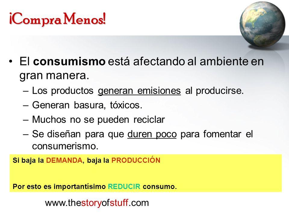 ¡Compra Menos! El consumismo está afectando al ambiente en gran manera. –Los productos generan emisiones al producirse. –Generan basura, tóxicos. –Muc