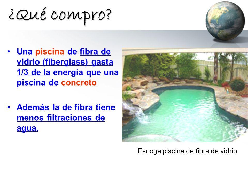 ¿Qué compro? Una piscina de fibra de vidrio (fiberglass) gasta 1/3 de la energía que una piscina de concreto Además la de fibra tiene menos filtracion