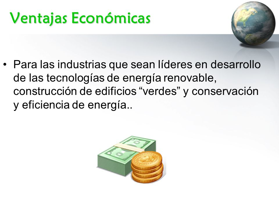Ventajas Económicas Para las industrias que sean líderes en desarrollo de las tecnologías de energía renovable, construcción de edificios verdes y con