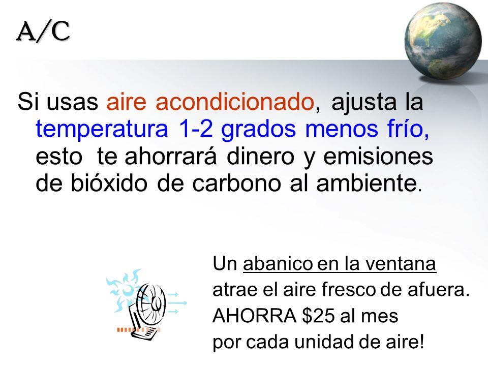A/C Si usas aire acondicionado, ajusta la temperatura 1-2 grados menos frío, esto te ahorrará dinero y emisiones de bióxido de carbono al ambiente. Un