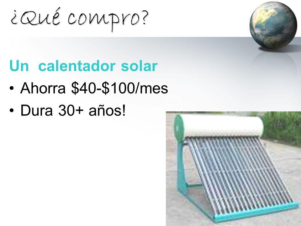 ¿Qué compro? Un calentador solar Ahorra $40-$100/mes Dura 30+ años!