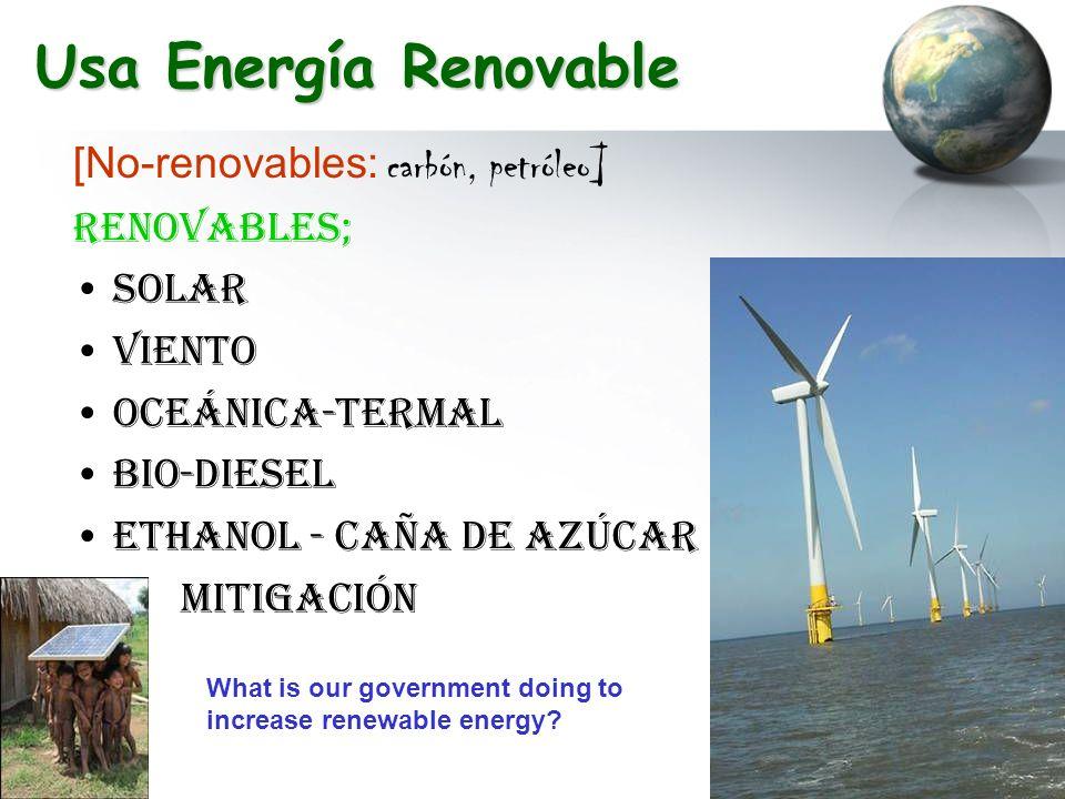 Usa Energía Renovable [No-renovables: carbón, petróleo] RENOVABLES; Solar Viento Oceánica-termal Bio-diesel Ethanol - caña de azúcar Mitigación What i