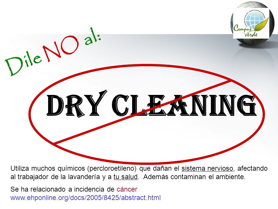 DRY Cleaning Dile NO al: Utiliza muchos químicos (percloroetileno) que dañan el sistema nervioso, afectando al trabajador de la lavandería y a tu salu