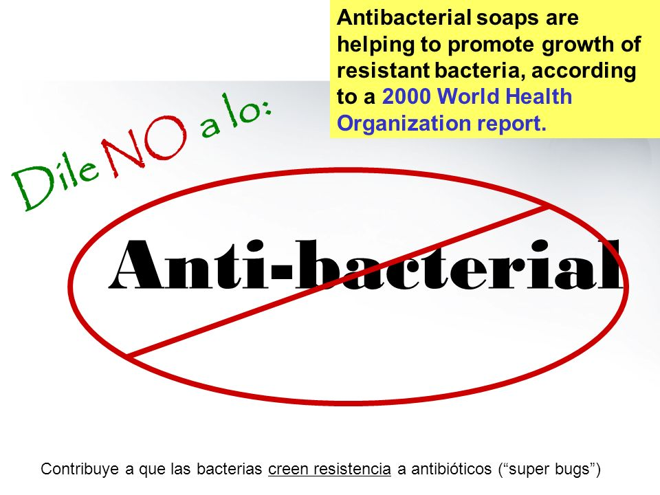 Anti-bacterial Dile NO a lo: Contribuye a que las bacterias creen resistencia a antibióticos (super bugs) Antibacterial soaps are helping to promote g