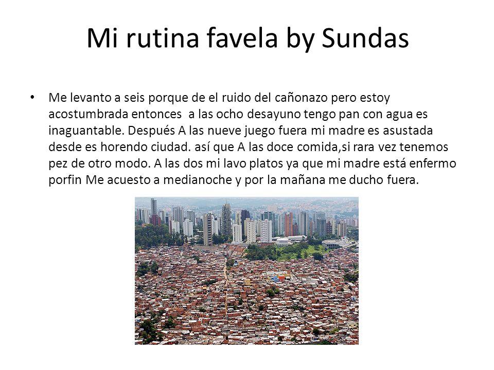 Mi rutina favela by Sundas Me levanto a seis porque de el ruido del cañonazo pero estoy acostumbrada entonces a las ocho desayuno tengo pan con agua es inaguantable.