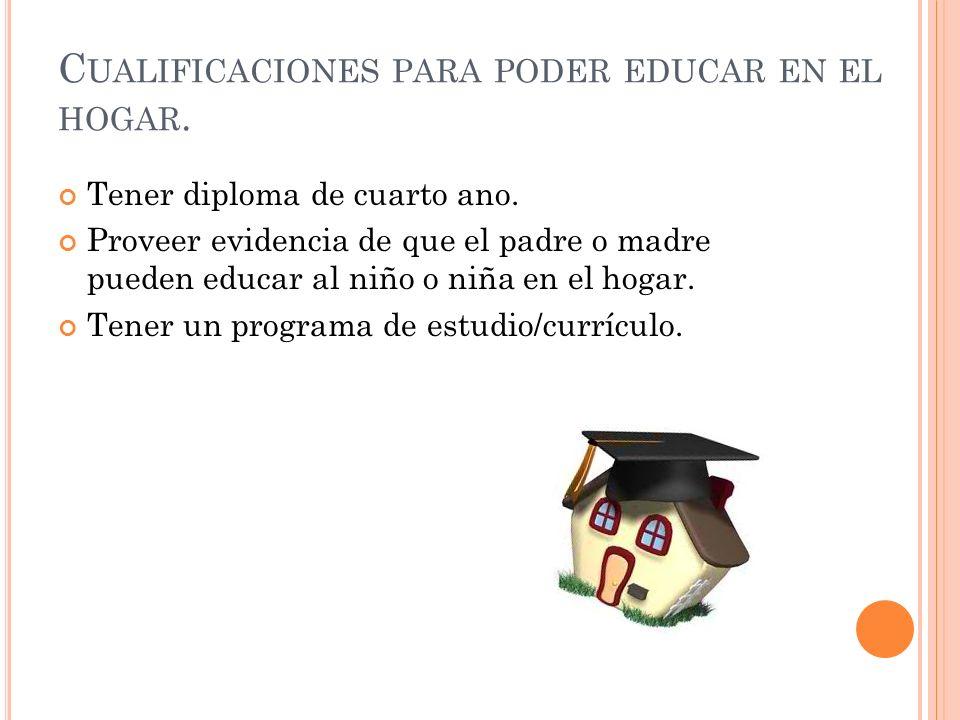 C UALIFICACIONES PARA PODER EDUCAR EN EL HOGAR. Tener diploma de cuarto ano. Proveer evidencia de que el padre o madre pueden educar al niño o niña en