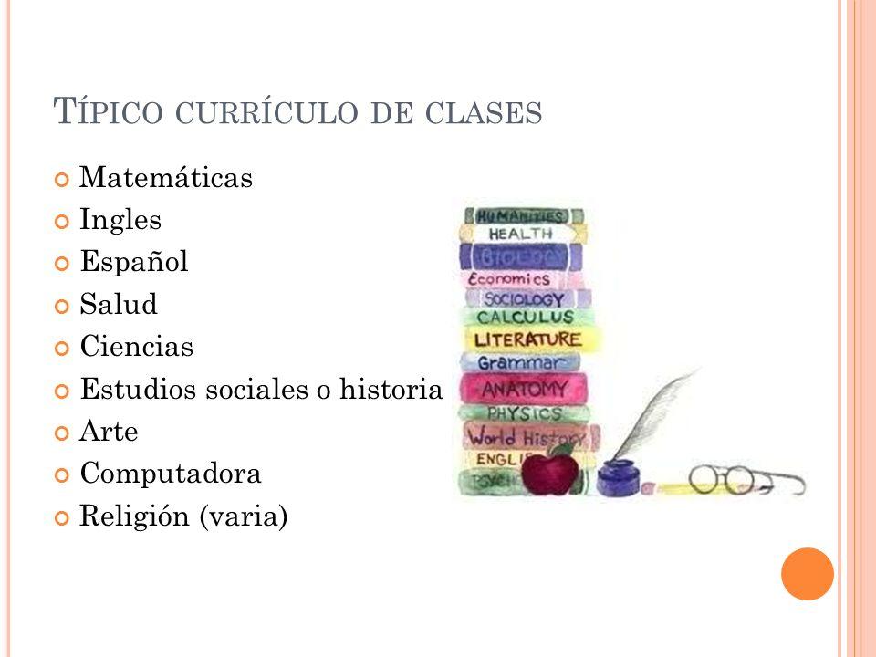 T ÍPICO CURRÍCULO DE CLASES Matemáticas Ingles Español Salud Ciencias Estudios sociales o historia Arte Computadora Religión (varia)