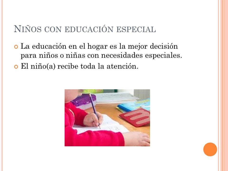 N IÑOS CON EDUCACIÓN ESPECIAL La educación en el hogar es la mejor decisión para niños o niñas con necesidades especiales. El niño(a) recibe toda la a