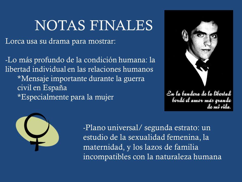 NOTAS FINALES Lorca usa su drama para mostrar: -Lo más profundo de la condición humana: la libertad individual en las relaciones humanos *Mensaje impo