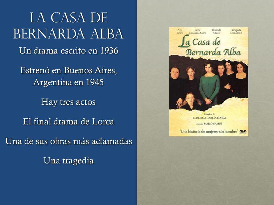 La casa de bernarda alba Un drama escrito en 1936 Estrenó en Buenos Aires, Argentina en 1945 Hay tres actos El final drama de Lorca Una de sus obras m