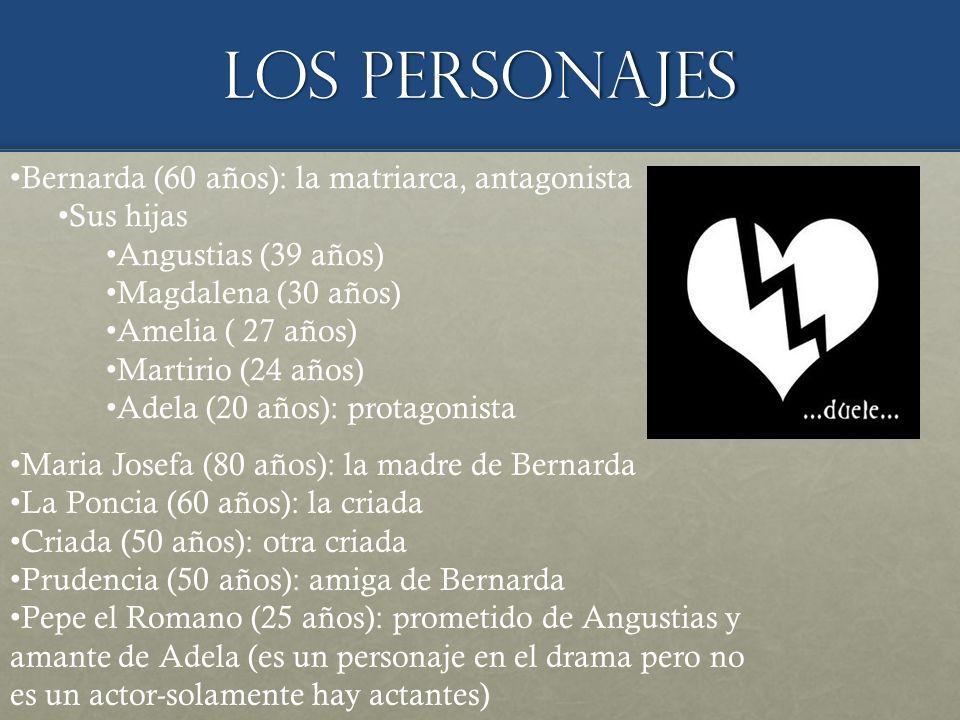 Los personajes Bernarda (60 años): la matriarca, antagonista Sus hijas Angustias (39 años) Magdalena (30 años) Amelia ( 27 años) Martirio (24 años) Adela (20 años): protagonista Maria Josefa (80 años): la madre de Bernarda La Poncia (60 años): la criada Criada (50 años): otra criada Prudencia (50 años): amiga de Bernarda Pepe el Romano (25 años): prometido de Angustias y amante de Adela (es un personaje en el drama pero no es un actor-solamente hay actantes)