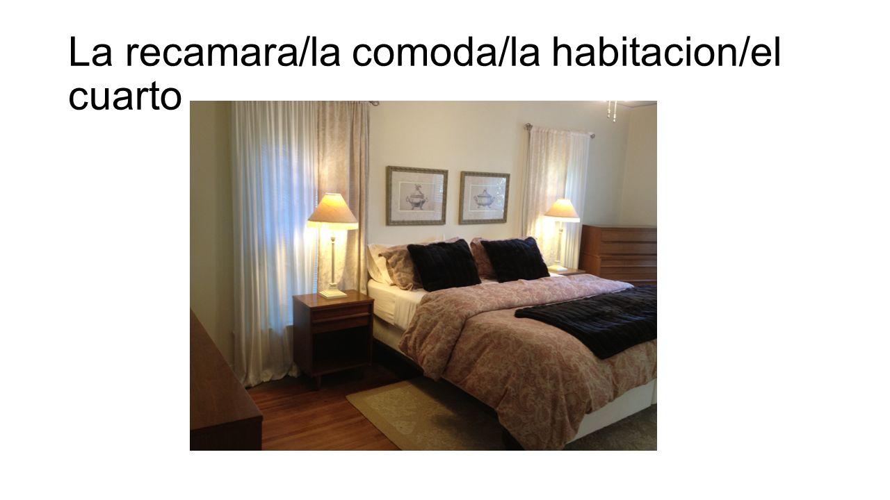 La recamara/la comoda/la habitacion/el cuarto
