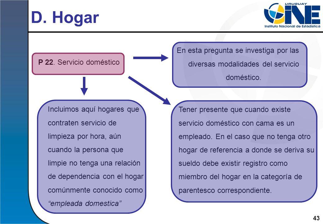 43 D. Hogar P 22. Servicio doméstico En esta pregunta se investiga por las diversas modalidades del servicio doméstico. Incluimos aquí hogares que con