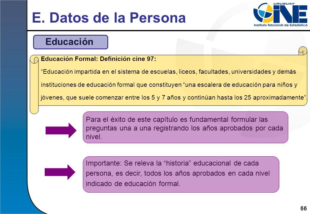 66 E. Datos de la Persona Educación Educación Formal: Definición cine 97: Educación impartida en el sistema de escuelas, liceos, facultades, universid