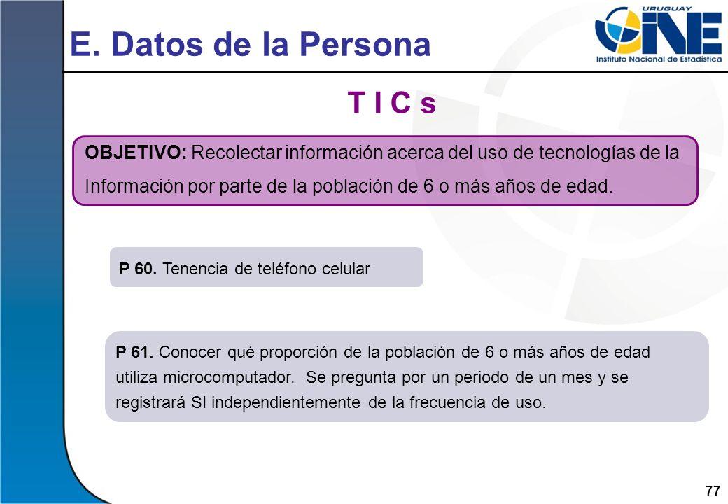77 E. Datos de la Persona T I C s OBJETIVO: Recolectar información acerca del uso de tecnologías de la Información por parte de la población de 6 o má